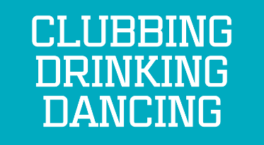 Clubbing, Dancing, Drinking